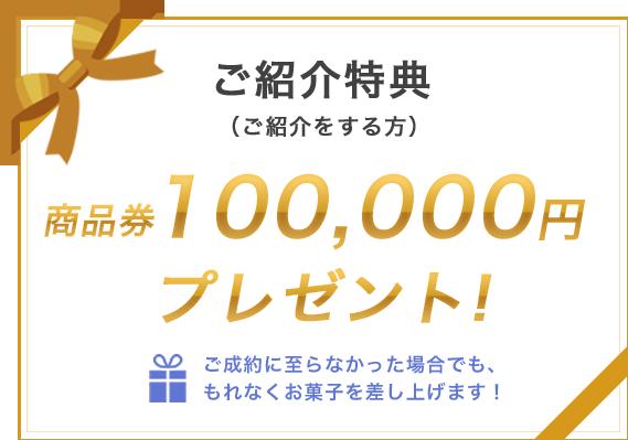 ご紹介特典 商品券100,000円プレゼント!